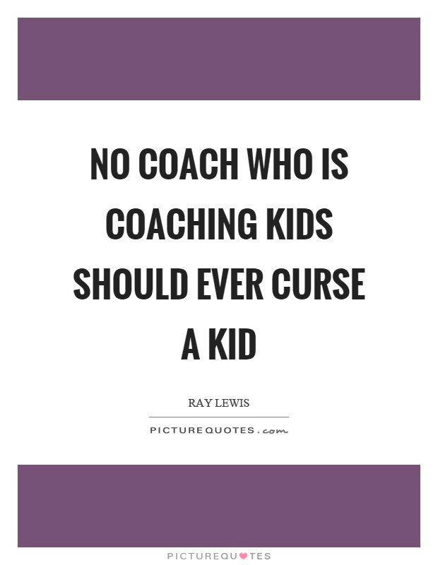 No coach who is coaching kids should ever curse a kid Picture Quote #1