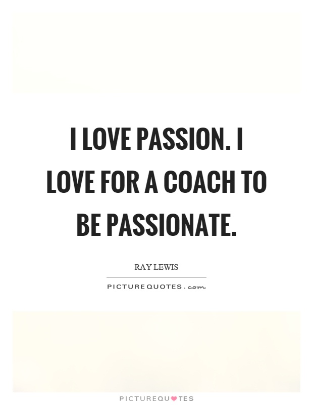 I love passion. I love for a coach to be passionate Picture Quote #1