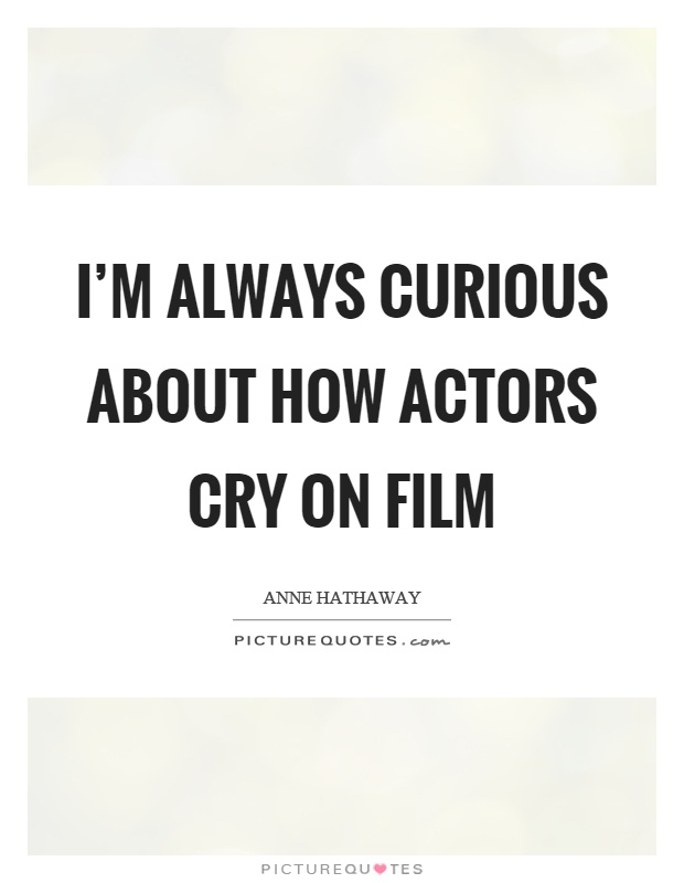 I'm always curious about how actors cry on film Picture Quote #1