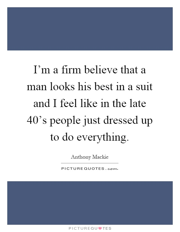 I'm a firm believe that a man looks his best in a suit and I feel like in the late 40's people just dressed up to do everything Picture Quote #1
