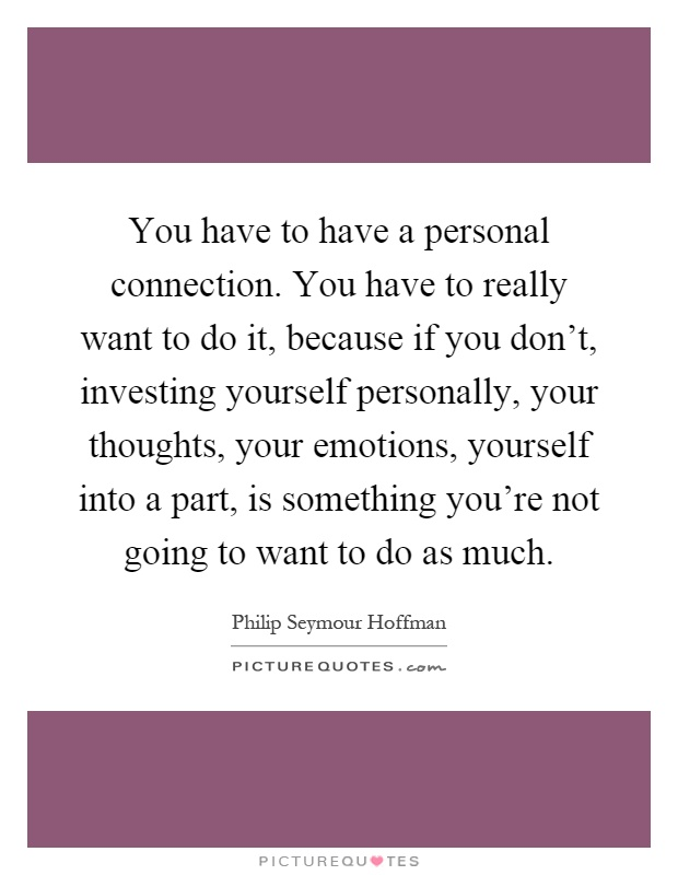 You have to have a personal connection. You have to really want to do it, because if you don't, investing yourself personally, your thoughts, your emotions, yourself into a part, is something you're not going to want to do as much Picture Quote #1
