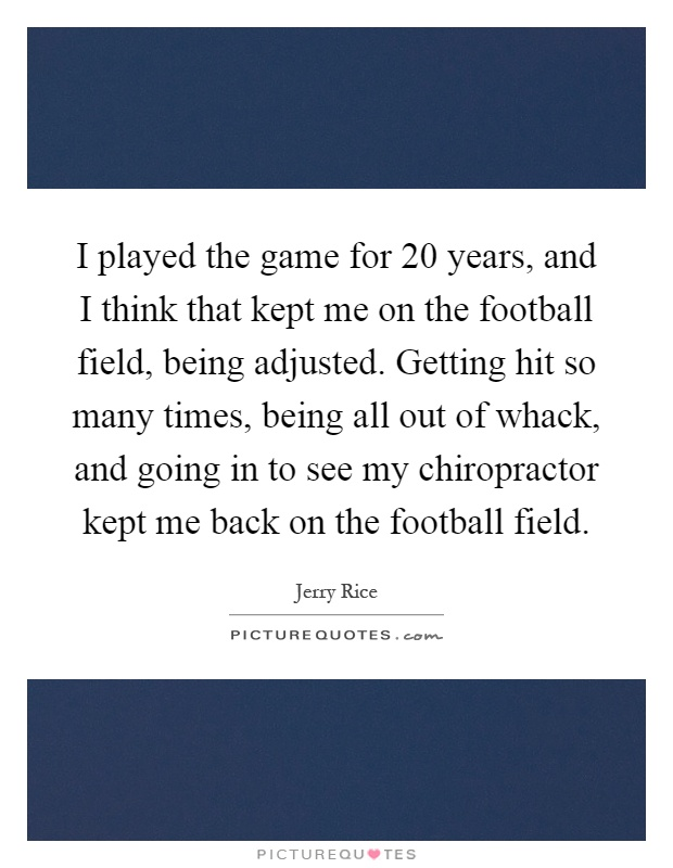 I played the game for 20 years, and I think that kept me on the football field, being adjusted. Getting hit so many times, being all out of whack, and going in to see my chiropractor kept me back on the football field Picture Quote #1
