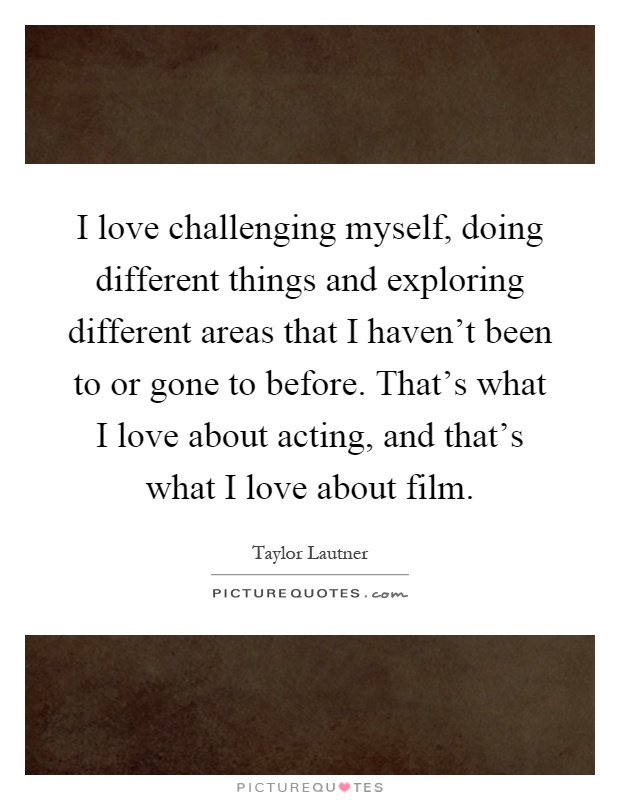 I love challenging myself, doing different things and exploring different areas that I haven't been to or gone to before. That's what I love about acting, and that's what I love about film Picture Quote #1