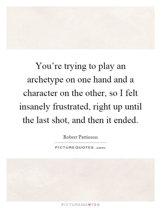 You're trying to play an archetype on one hand and a character on the other, so I felt insanely frustrated, right up until the last shot, and then it ended Picture Quote #1
