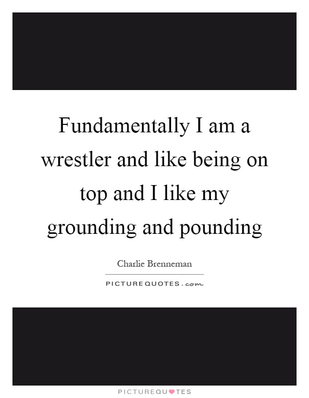 Fundamentally I am a wrestler and like being on top and I like my grounding and pounding Picture Quote #1