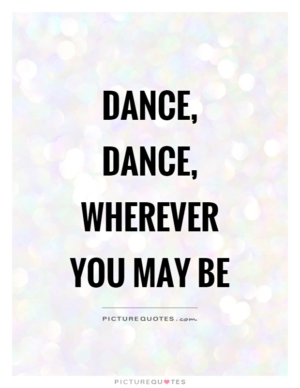Dance, dance, wherever you may be Picture Quote #1
