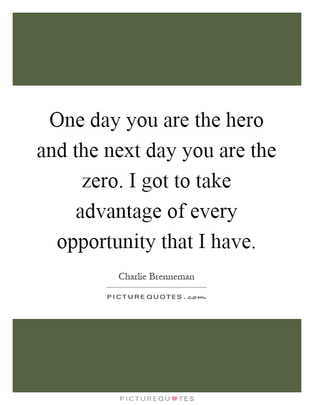 One day you are the hero and the next day you are the zero. I got to take advantage of every opportunity that I have Picture Quote #1