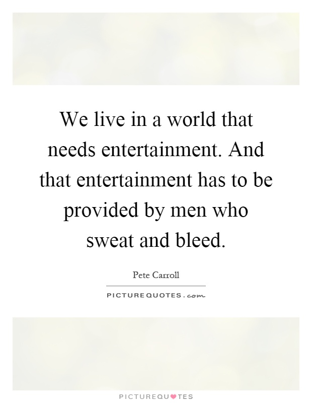 We live in a world that needs entertainment. And that entertainment has to be provided by men who sweat and bleed Picture Quote #1