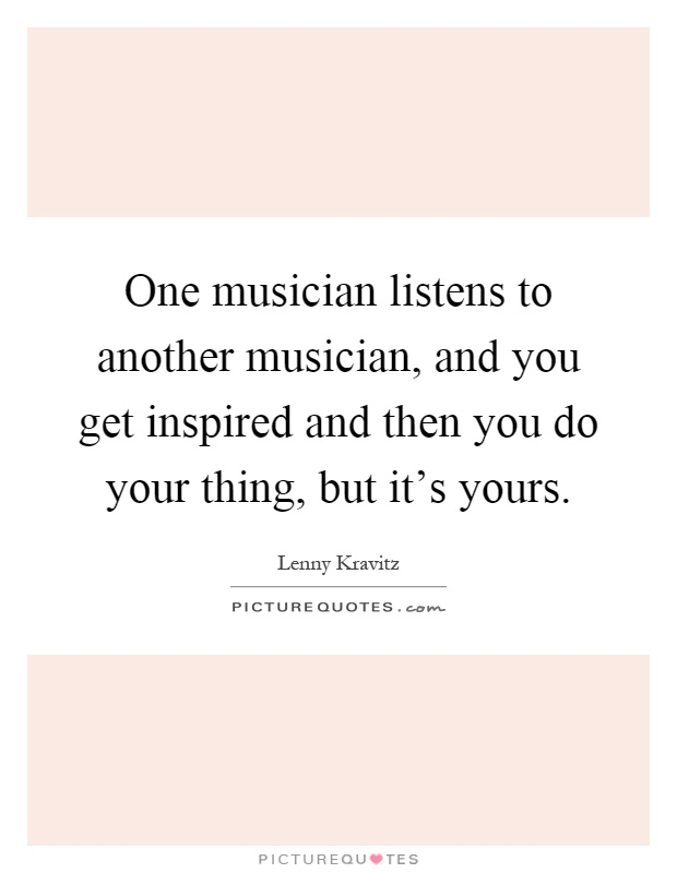 One musician listens to another musician, and you get inspired and then you do your thing, but it's yours Picture Quote #1