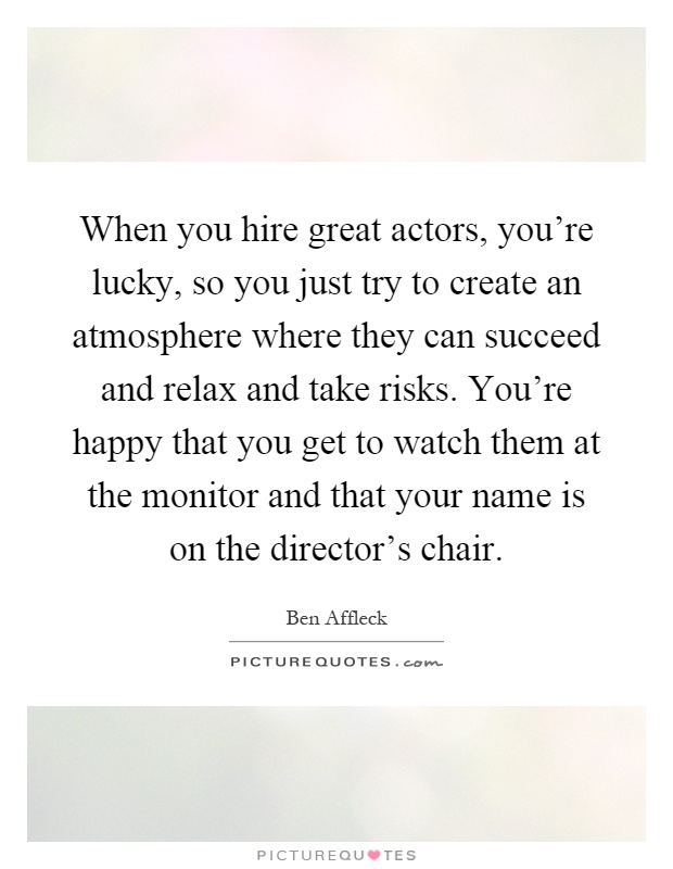 When you hire great actors, you're lucky, so you just try to create an atmosphere where they can succeed and relax and take risks. You're happy that you get to watch them at the monitor and that your name is on the director's chair Picture Quote #1