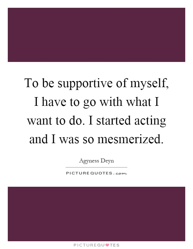 To be supportive of myself, I have to go with what I want to do. I started acting and I was so mesmerized Picture Quote #1