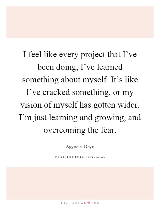 I feel like every project that I've been doing, I've learned something about myself. It's like I've cracked something, or my vision of myself has gotten wider. I'm just learning and growing, and overcoming the fear Picture Quote #1