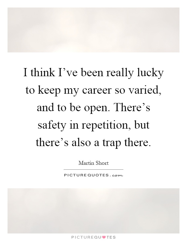 I think I've been really lucky to keep my career so varied, and to be open. There's safety in repetition, but there's also a trap there Picture Quote #1