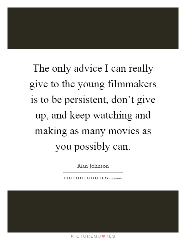 The only advice I can really give to the young filmmakers is to