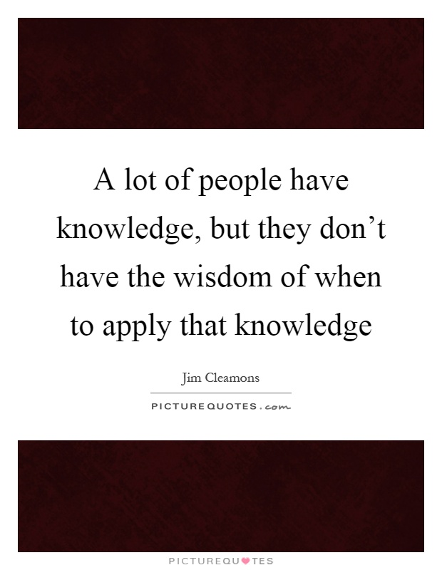 wisdom lies in applying knowledge Wisdom lies in applying knowledge article collected by andhracollegescom -  education is my passion the complete information about.