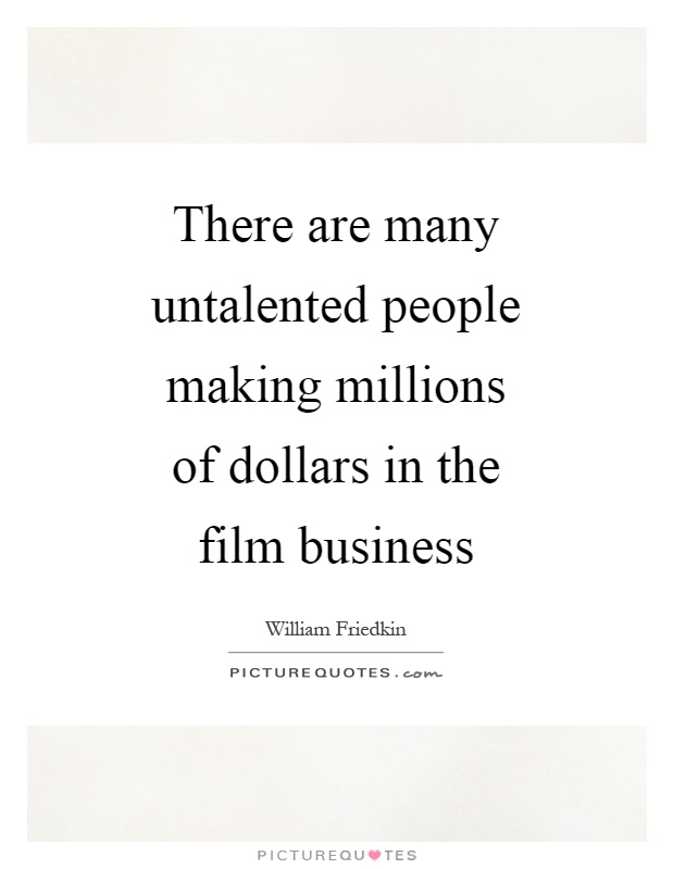There are many untalented people making millions of dollars in the film business Picture Quote #1