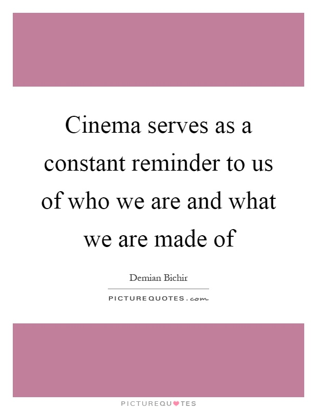 Cinema serves as a constant reminder to us of who we are and what we are made of Picture Quote #1