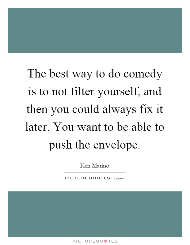 The best way to do comedy is to not filter yourself, and then you could always fix it later. You want to be able to push the envelope Picture Quote #1