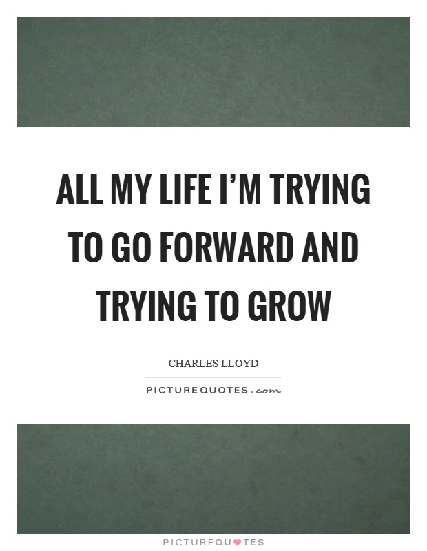 All my life I'm trying to go forward and trying to grow Picture Quote #1