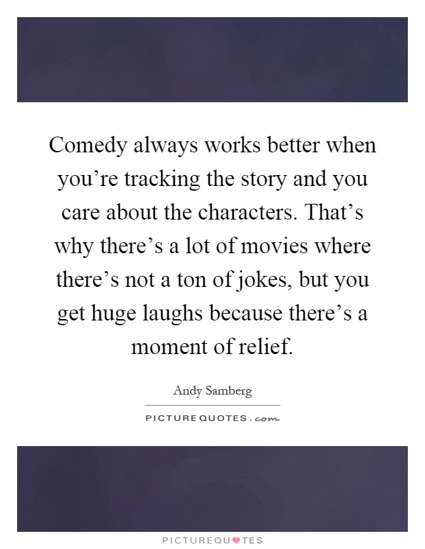 Comedy always works better when you're tracking the story and you care about the characters. That's why there's a lot of movies where there's not a ton of jokes, but you get huge laughs because there's a moment of relief Picture Quote #1