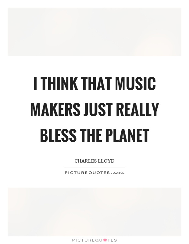 I think that music makers just really bless the planet Picture Quote #1
