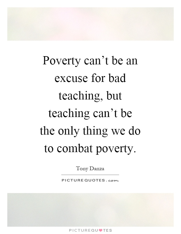 Poverty can't be an excuse for bad teaching, but teaching can't be the only thing we do to combat poverty Picture Quote #1