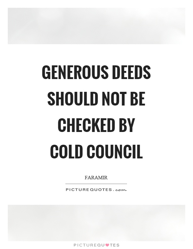 Generous deeds should not be checked by cold council Picture Quote #1