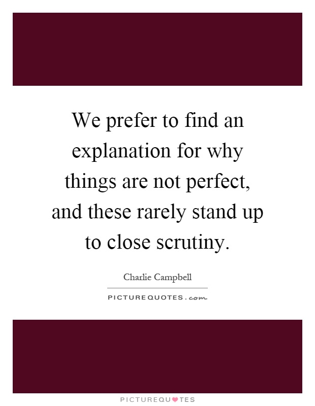 We prefer to find an explanation for why things are not perfect, and these rarely stand up to close scrutiny Picture Quote #1