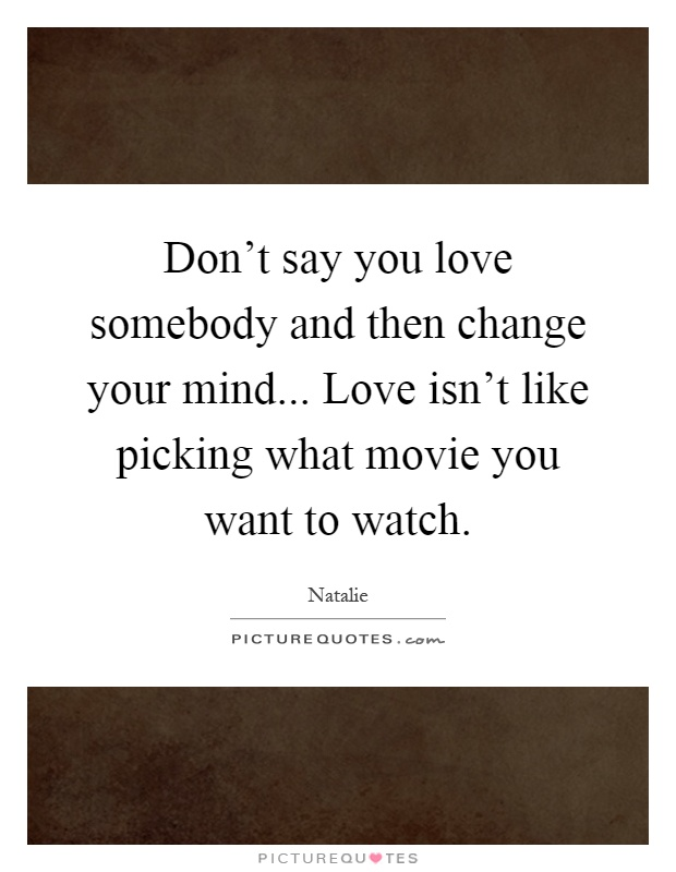 Don't say you love somebody and then change your mind... Love isn't like picking what movie you want to watch Picture Quote #1