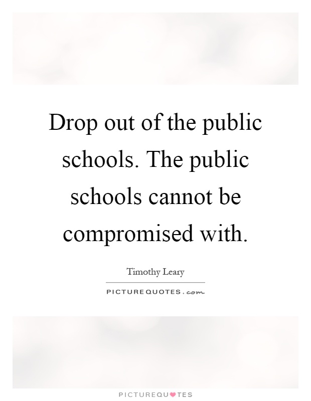 Drop out of the public schools. The public schools cannot be compromised with Picture Quote #1