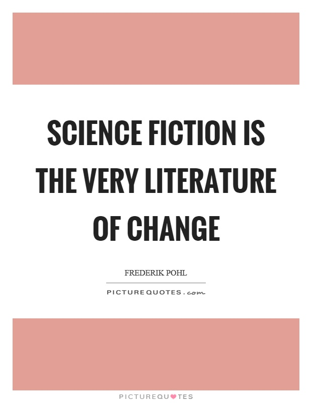 Science fiction is the very literature of change Picture Quote #1