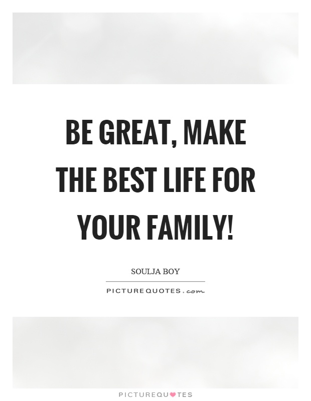 Be great, make the best life for your family! Picture Quote #1