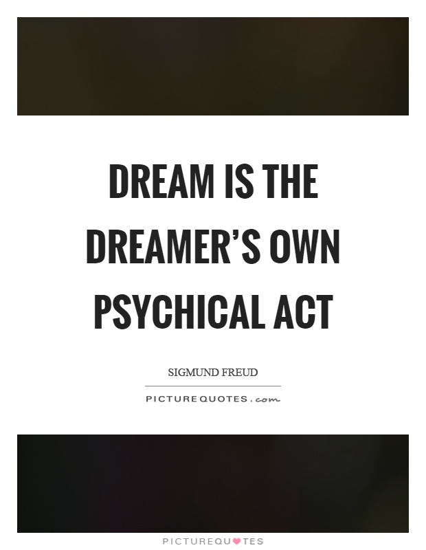 Dream is the dreamer's own psychical act Picture Quote #1