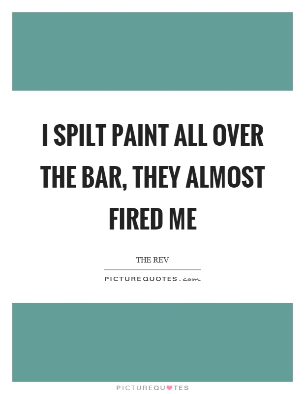 I spilt paint all over the bar, they almost fired me Picture Quote #1