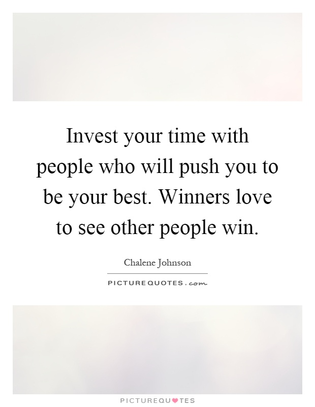 Invest your time with people who will push you to be your best. Winners love to see other people win Picture Quote #1