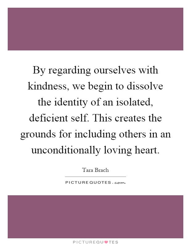 By regarding ourselves with kindness, we begin to dissolve the identity of an isolated, deficient self. This creates the grounds for including others in an unconditionally loving heart Picture Quote #1