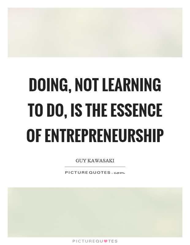 Doing, not learning to do, is the essence of entrepreneurship Picture Quote #1