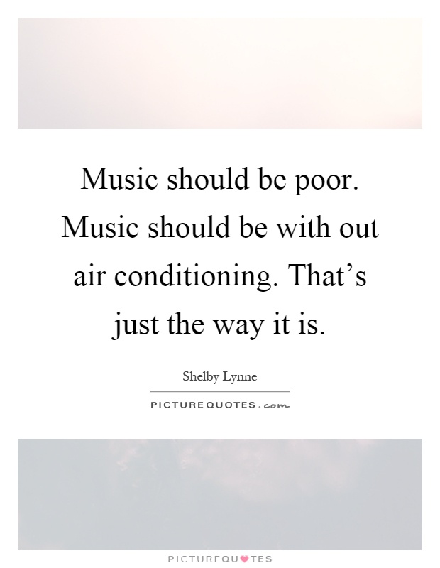 Music should be poor. Music should be with out air conditioning. That's just the way it is Picture Quote #1