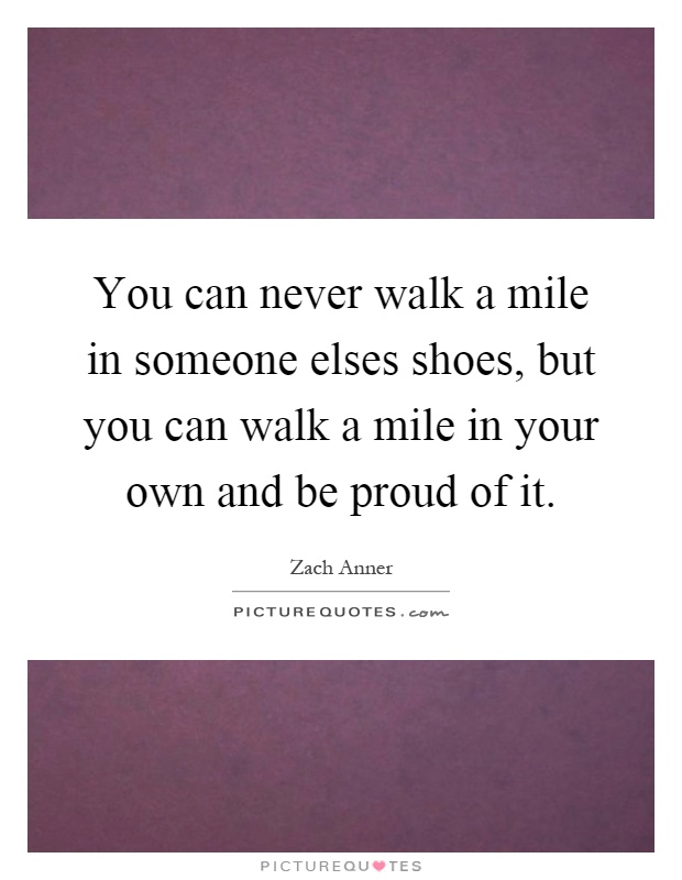 you can never walk a mile in someone elses shoes but you
