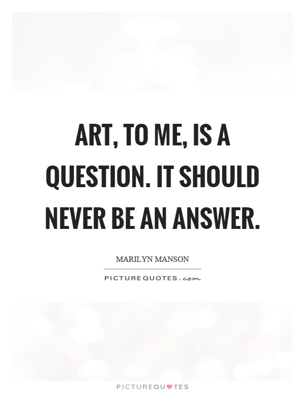 Art, to me, is a question. It should never be an answer Picture Quote #1