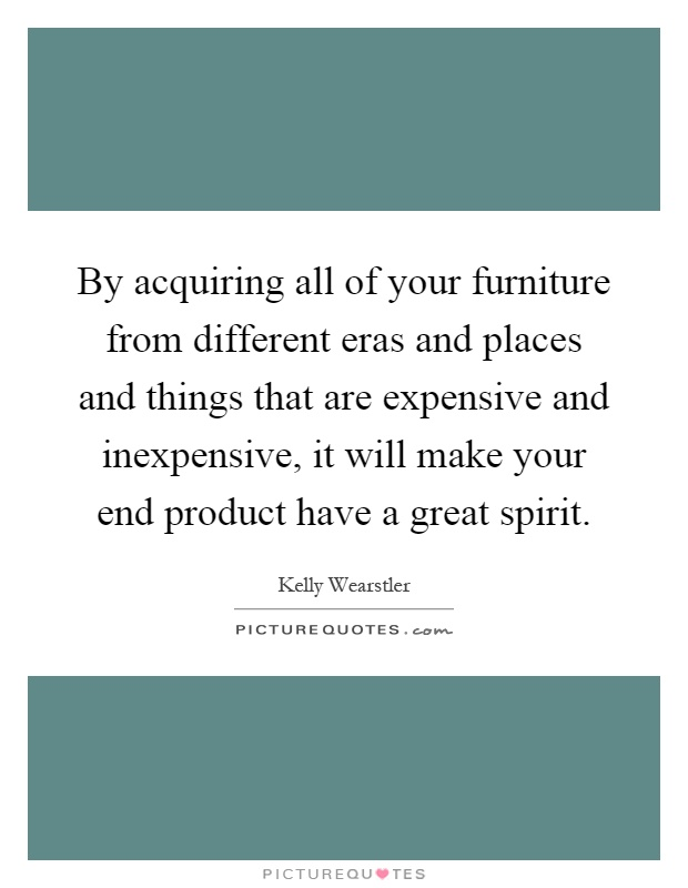 By acquiring all of your furniture from different eras and places and things that are expensive and inexpensive, it will make your end product have a great spirit Picture Quote #1