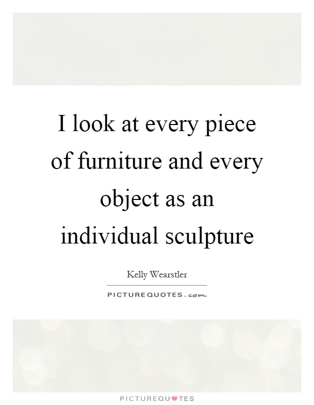 I look at every piece of furniture and every object as an individual sculpture Picture Quote #1