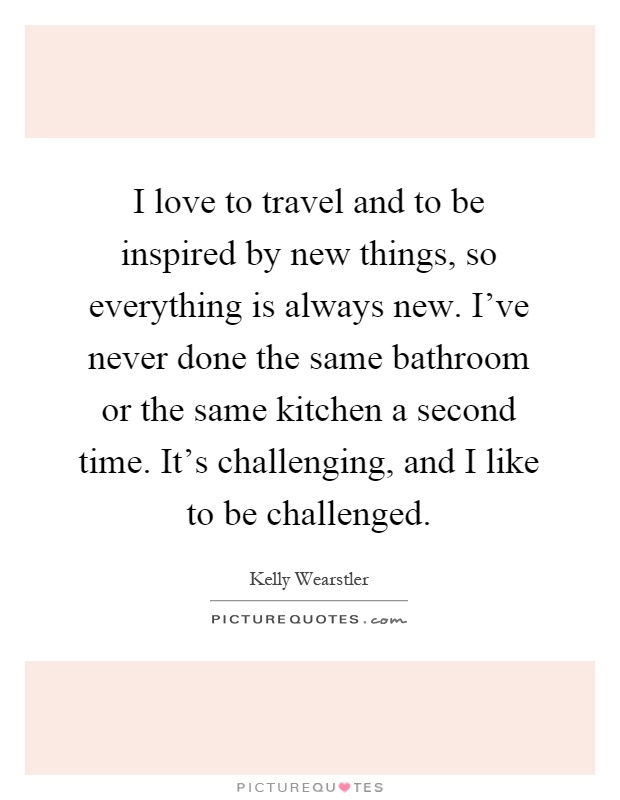 I love to travel and to be inspired by new things, so everything is always new. I've never done the same bathroom or the same kitchen a second time. It's challenging, and I like to be challenged Picture Quote #1