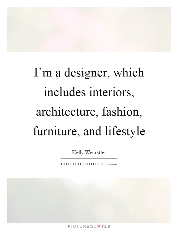 I'm a designer, which includes interiors, architecture, fashion, furniture, and lifestyle Picture Quote #1