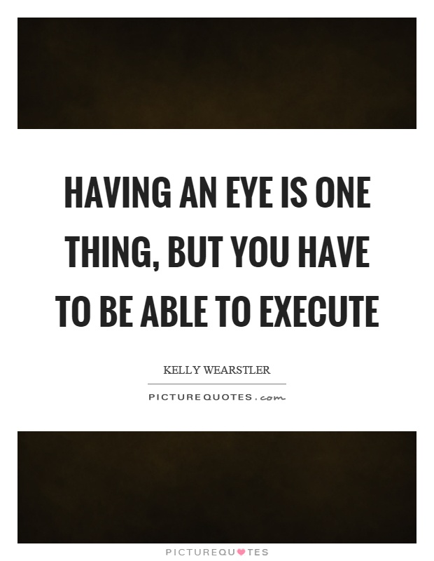 Having an eye is one thing, but you have to be able to execute Picture Quote #1