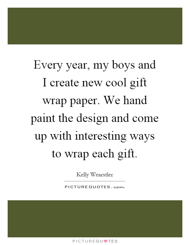 Every year, my boys and I create new cool gift wrap paper. We hand paint the design and come up with interesting ways to wrap each gift Picture Quote #1