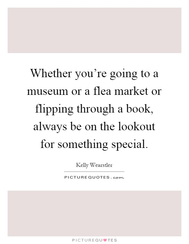 Whether you're going to a museum or a flea market or flipping through a book, always be on the lookout for something special Picture Quote #1
