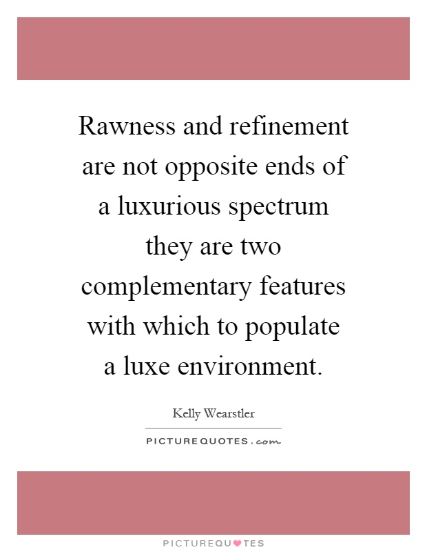 Rawness and refinement are not opposite ends of a luxurious spectrum they are two complementary features with which to populate a luxe environment Picture Quote #1