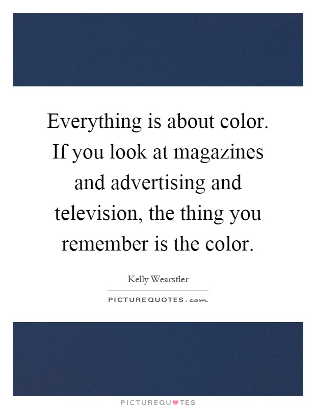 Everything is about color. If you look at magazines and advertising and television, the thing you remember is the color Picture Quote #1