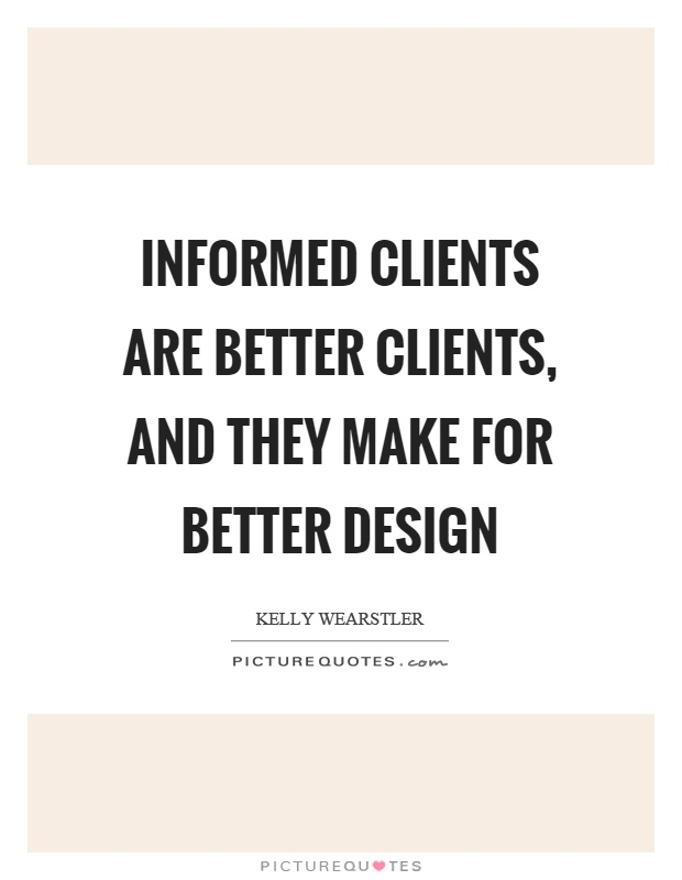 Informed clients are better clients, and they make for better design Picture Quote #1